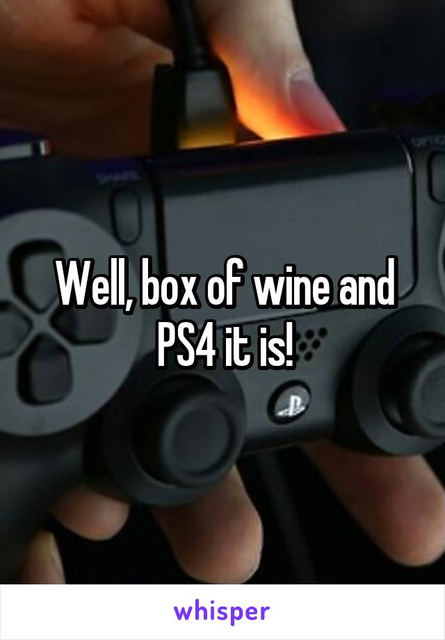 Well, box of wine and PS4 it is!