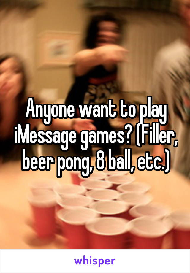 Anyone want to play iMessage games? (Filler, beer pong, 8 ball, etc.)
