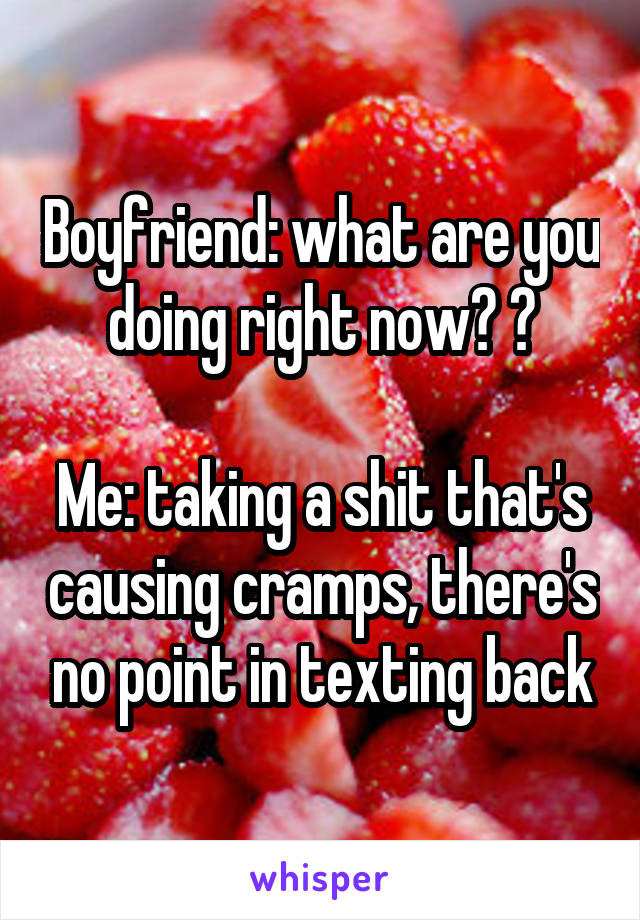 Boyfriend: what are you doing right now? 😏  Me: taking a shit that's causing cramps, there's no point in texting back