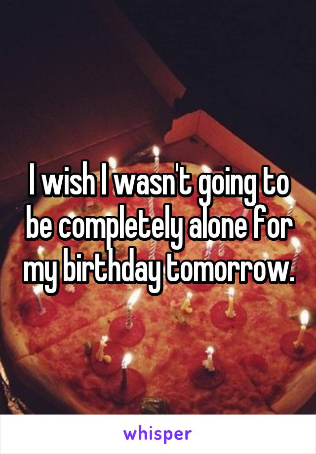 I wish I wasn't going to be completely alone for my birthday tomorrow.