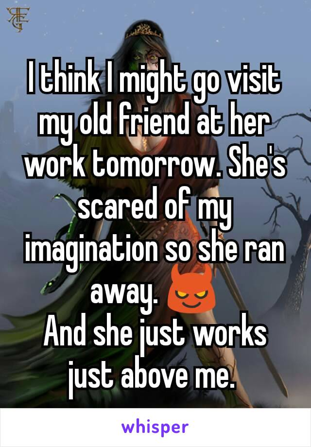 I think I might go visit my old friend at her work tomorrow. She's scared of my imagination so she ran away. 😈 And she just works just above me.