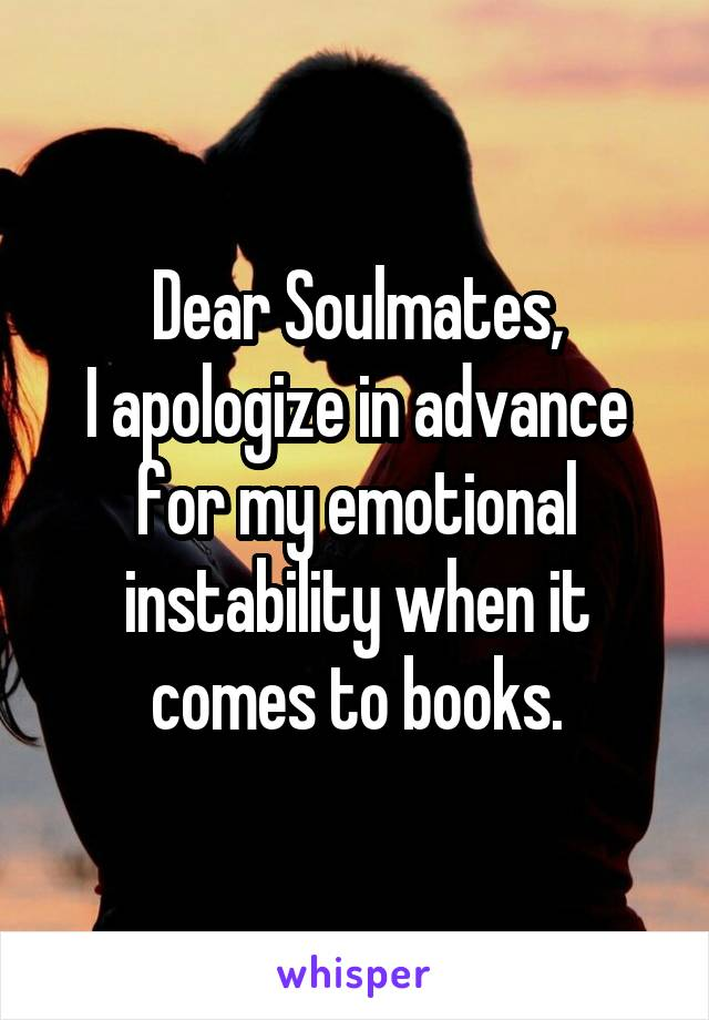 Dear Soulmates, I apologize in advance for my emotional instability when it comes to books.