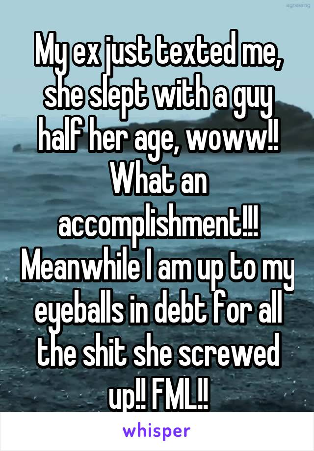My ex just texted me, she slept with a guy half her age, woww!! What an accomplishment!!! Meanwhile I am up to my eyeballs in debt for all the shit she screwed up!! FML!!