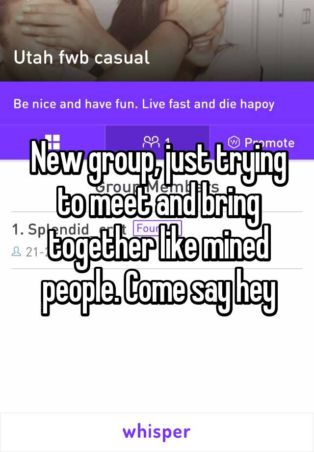 New group, just trying to meet and bring together like mined people. Come say hey