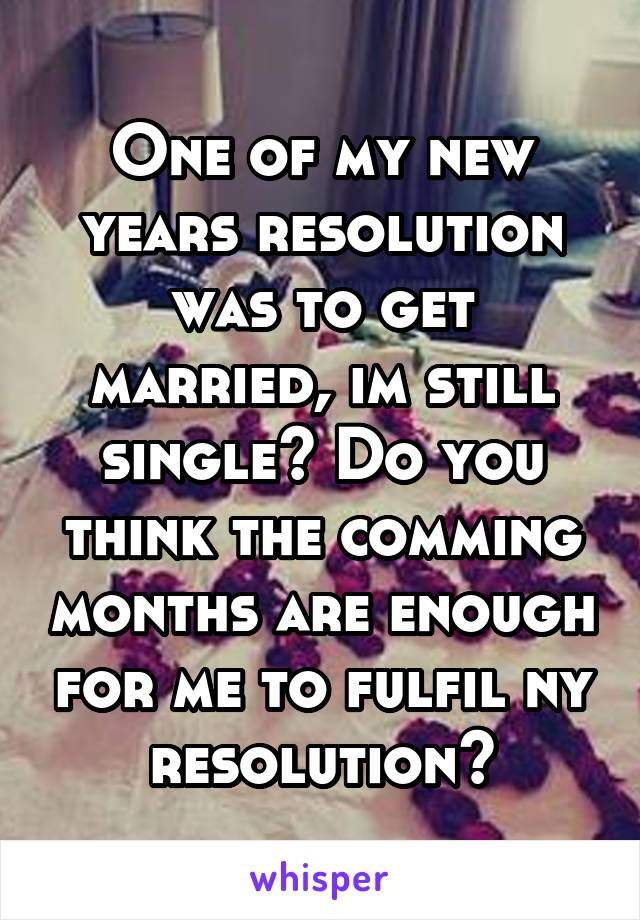One of my new years resolution was to get married, im still single? Do you think the comming months are enough for me to fulfil ny resolution?