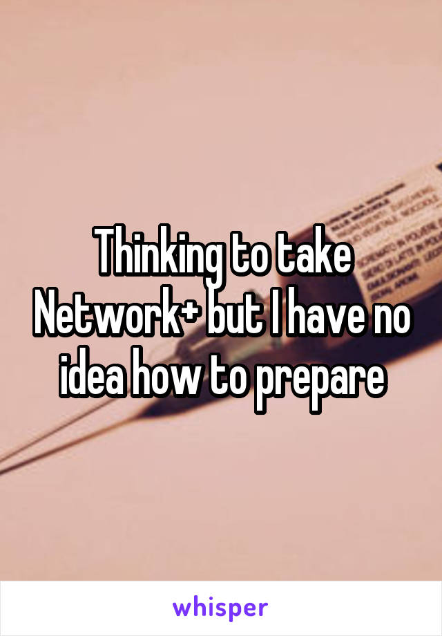 Thinking to take Network+ but I have no idea how to prepare