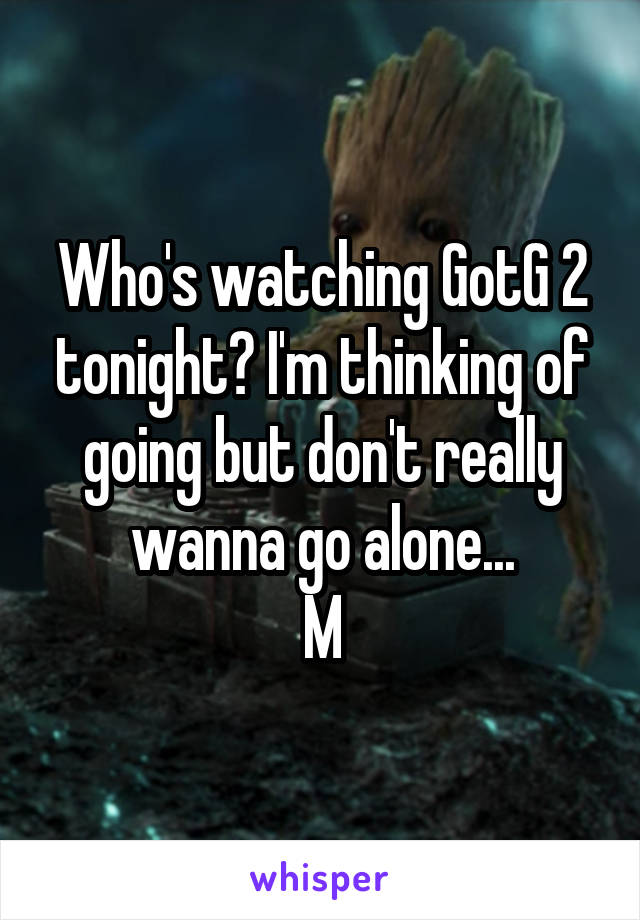 Who's watching GotG 2 tonight? I'm thinking of going but don't really wanna go alone... M