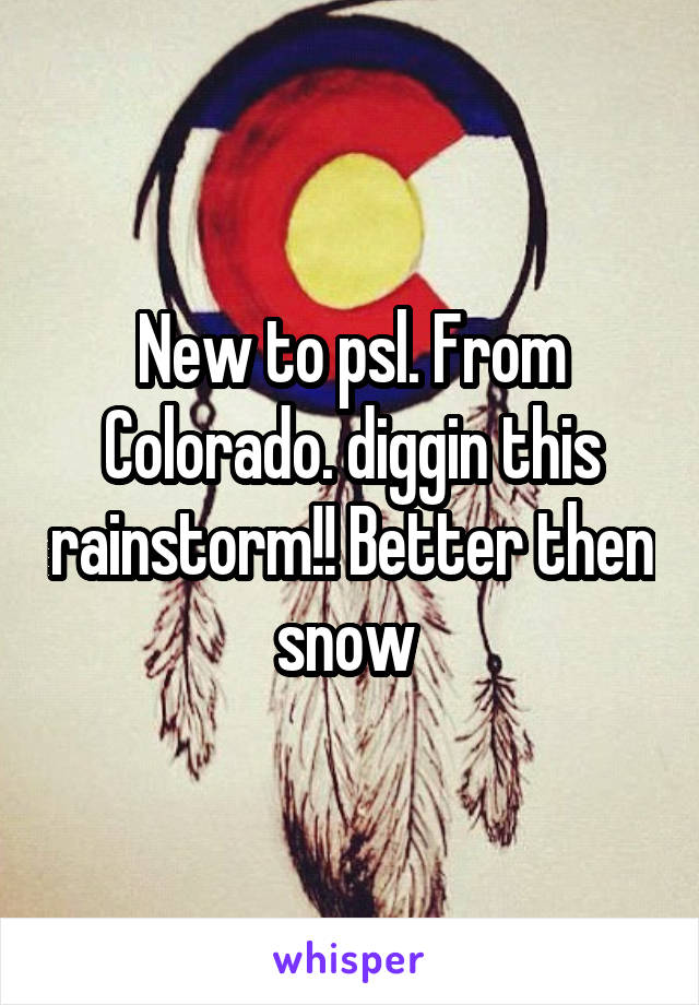 New to psl. From Colorado. diggin this rainstorm!! Better then snow