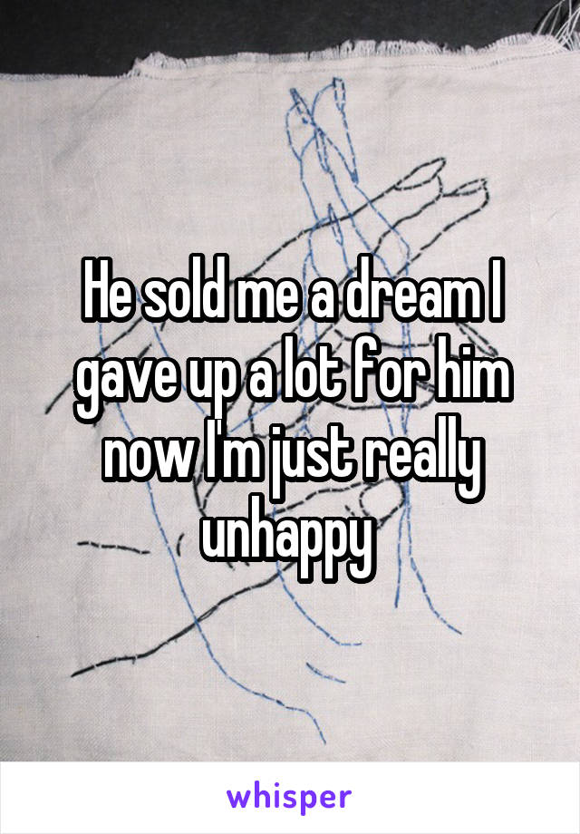 He sold me a dream I gave up a lot for him now I'm just really unhappy