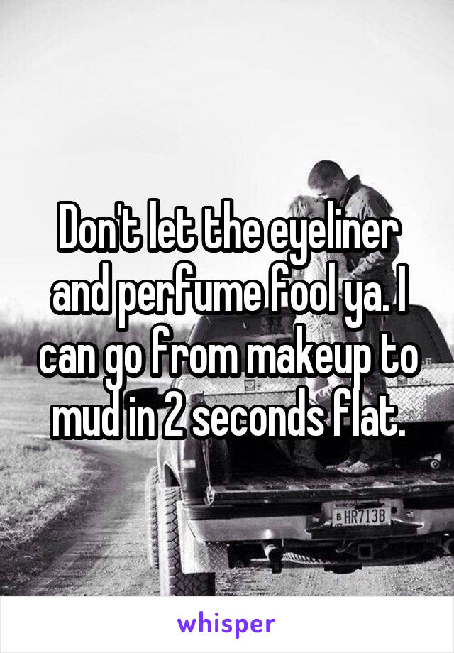 Don't let the eyeliner and perfume fool ya. I can go from makeup to mud in 2 seconds flat.