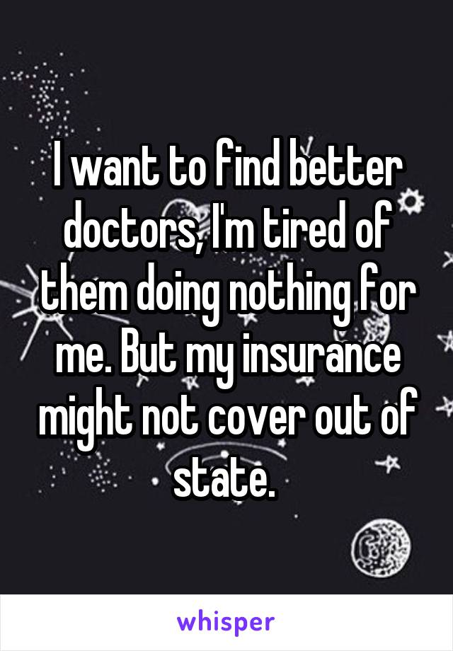 I want to find better doctors, I'm tired of them doing nothing for me. But my insurance might not cover out of state.