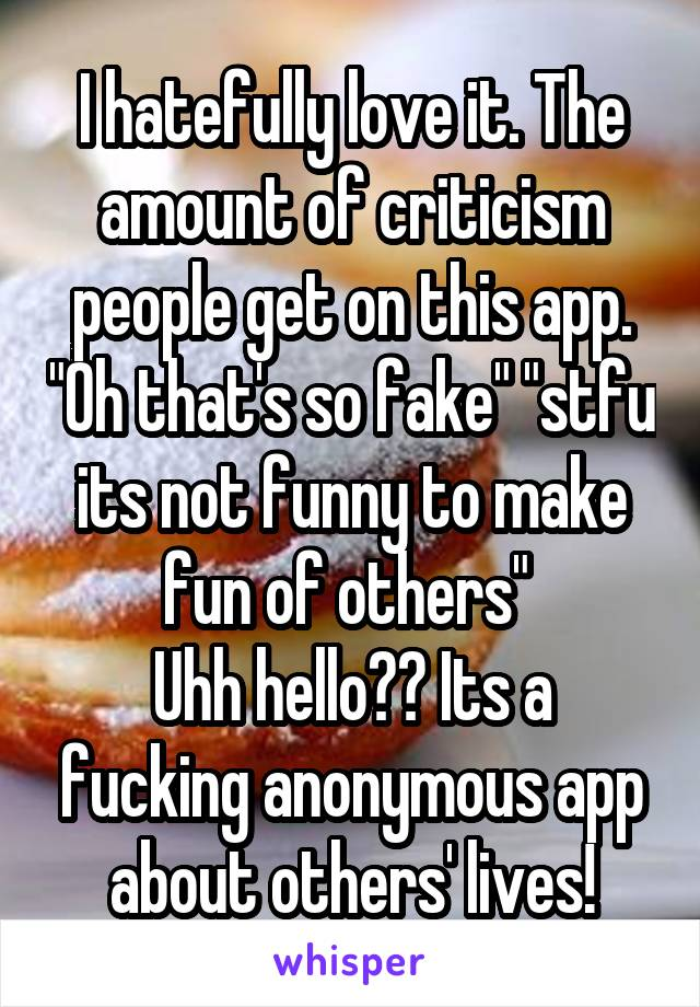 "I hatefully love it. The amount of criticism people get on this app. ""Oh that's so fake"" ""stfu its not funny to make fun of others""  Uhh hello?? Its a fucking anonymous app about others' lives!"