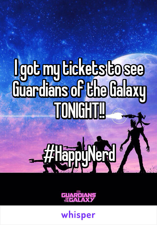 I got my tickets to see Guardians of the Galaxy TONIGHT!!  #HappyNerd