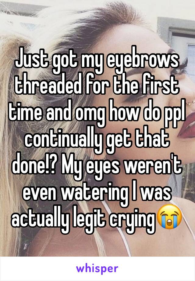Just got my eyebrows threaded for the first time and omg how do ppl continually get that done!? My eyes weren't even watering I was actually legit crying😭