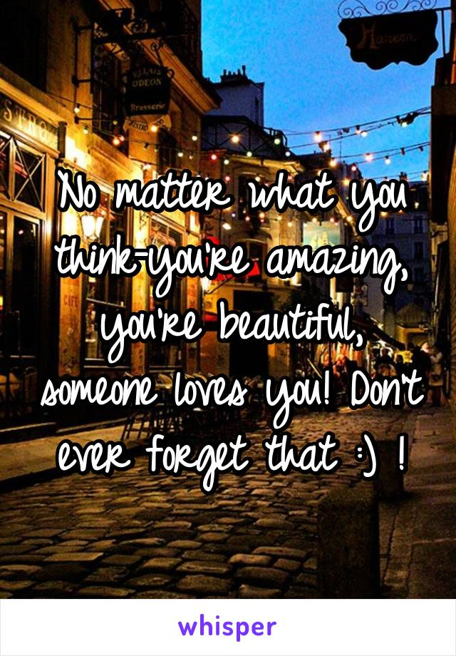 No matter what you think-you're amazing, you're beautiful, someone loves you! Don't ever forget that :) !