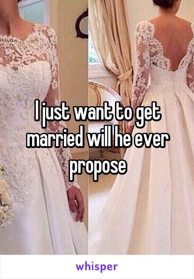 I just want to get married will he ever propose