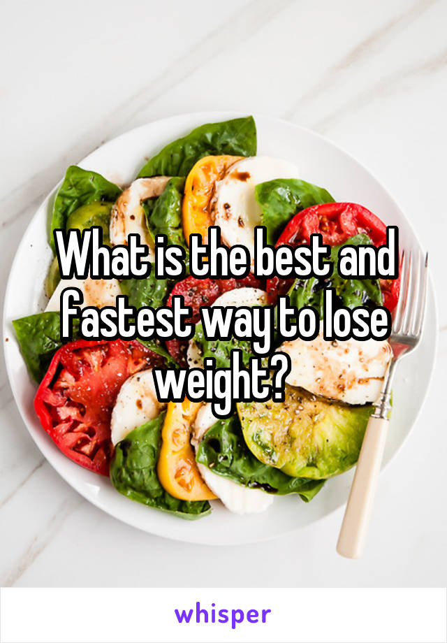 What is the best and fastest way to lose weight?