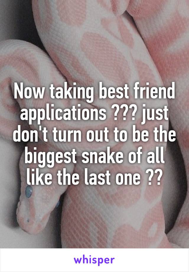 Now taking best friend applications 😂😂😂 just don't turn out to be the biggest snake of all like the last one 😂😂