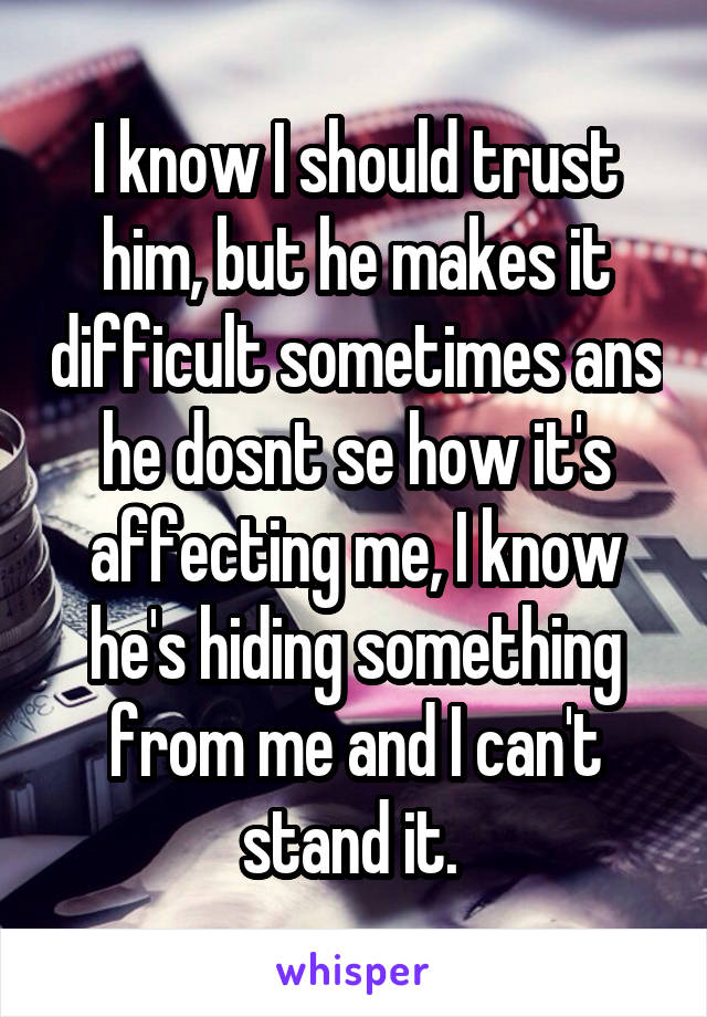 I know I should trust him, but he makes it difficult sometimes ans he dosnt se how it's affecting me, I know he's hiding something from me and I can't stand it.