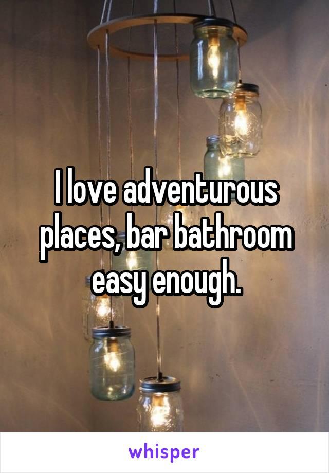 I love adventurous places, bar bathroom easy enough.