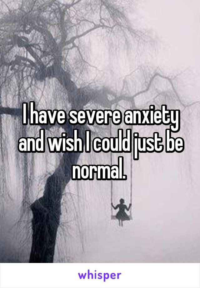 I have severe anxiety and wish I could just be normal.