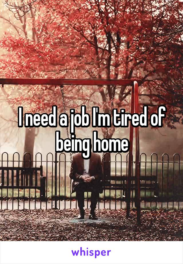 I need a job I'm tired of being home