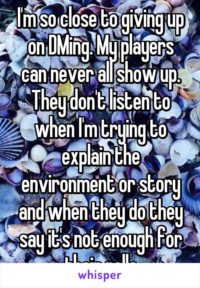 I'm so close to giving up on DMing. My players can never all show up. They don't listen to when I'm trying to explain the environment or story and when they do they say it's not enough for their rolls