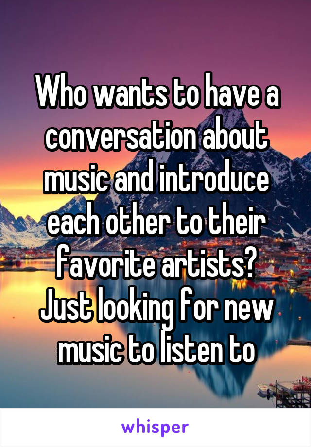 Who wants to have a conversation about music and introduce each other to their favorite artists? Just looking for new music to listen to