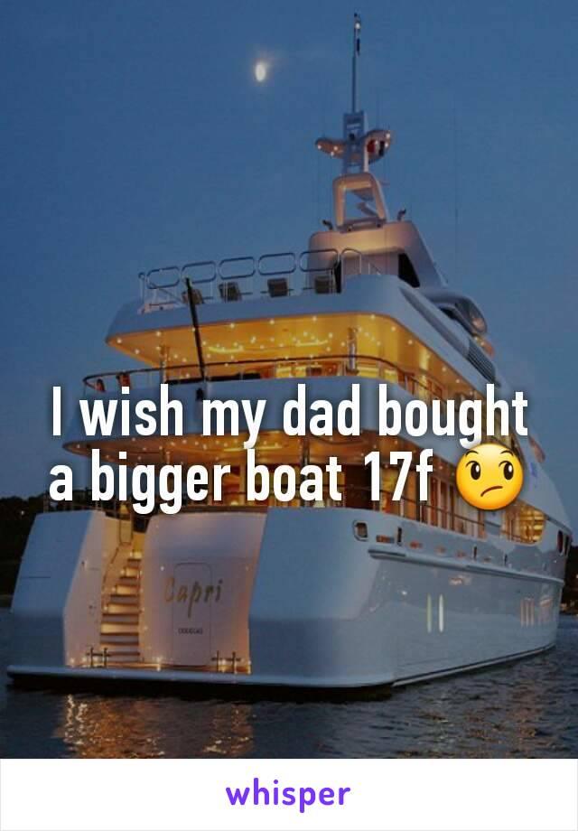 I wish my dad bought a bigger boat 17f 😞