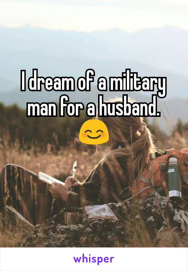 I dream of a military man for a husband. 😊