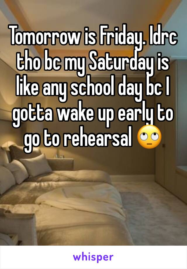 Tomorrow is Friday. Idrc tho bc my Saturday is like any school day bc I gotta wake up early to go to rehearsal 🙄