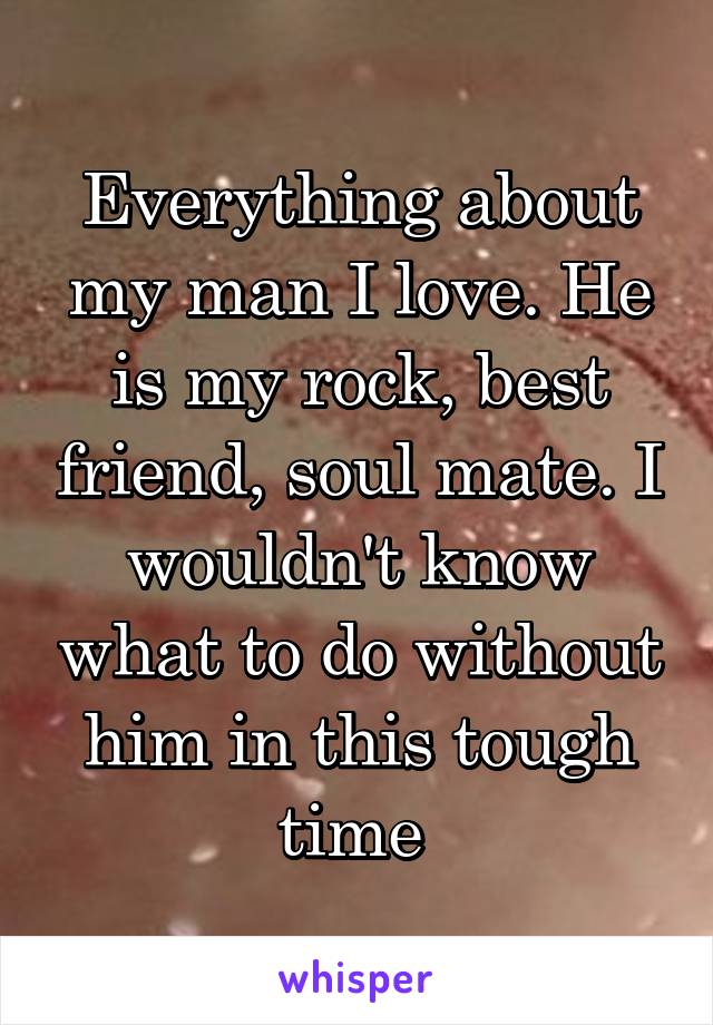 Everything about my man I love. He is my rock, best friend, soul mate. I wouldn't know what to do without him in this tough time