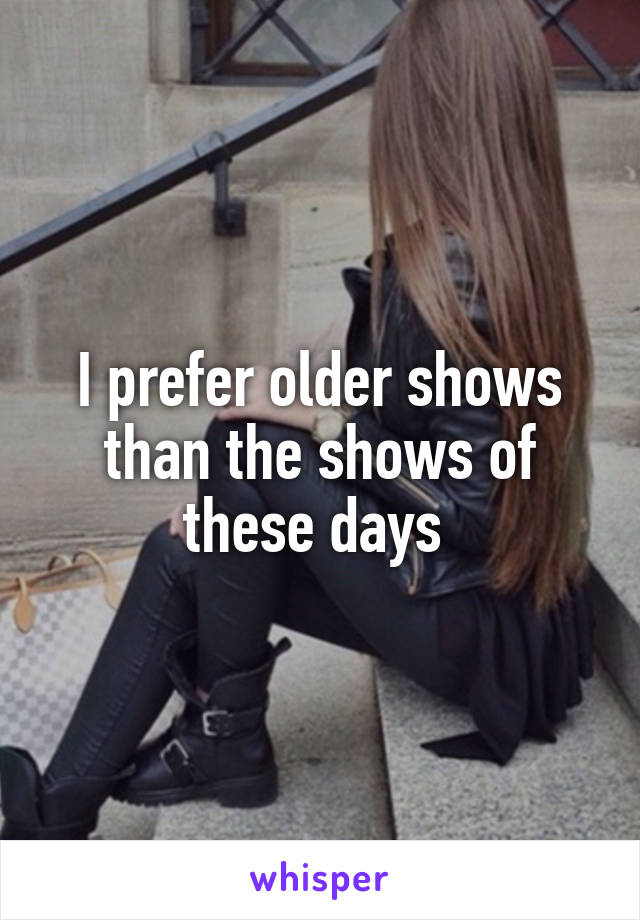 I prefer older shows than the shows of these days