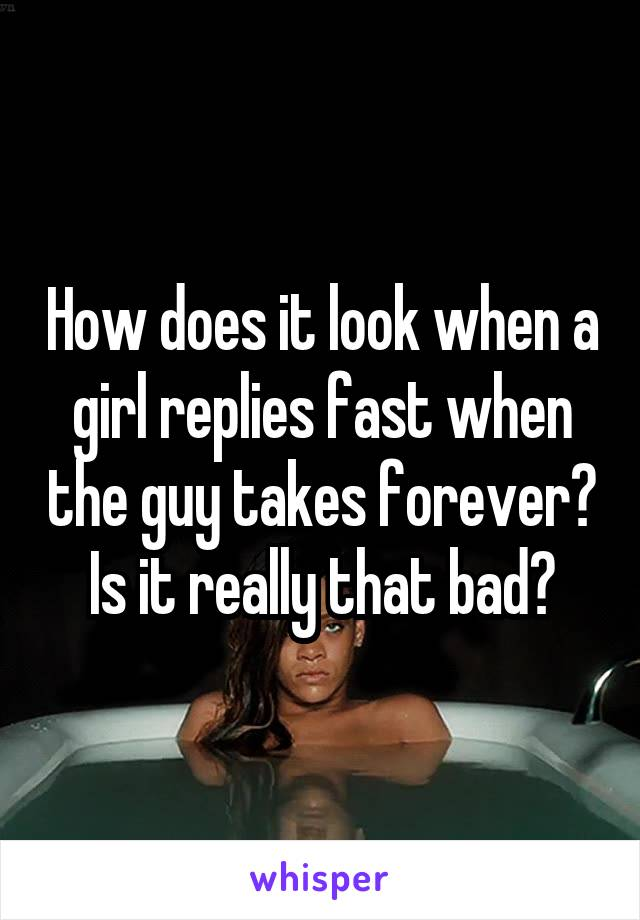 How does it look when a girl replies fast when the guy takes forever? Is it really that bad?