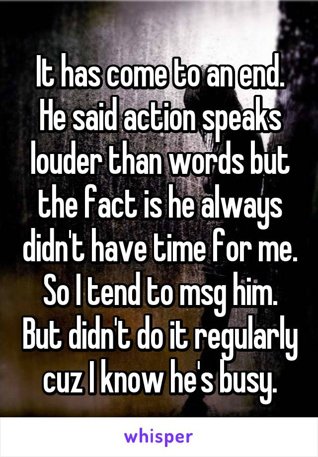 It has come to an end. He said action speaks louder than words but the fact is he always didn't have time for me. So I tend to msg him. But didn't do it regularly cuz I know he's busy.