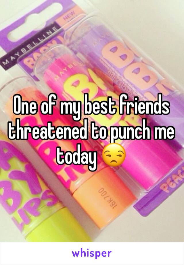 One of my best friends threatened to punch me today 😒
