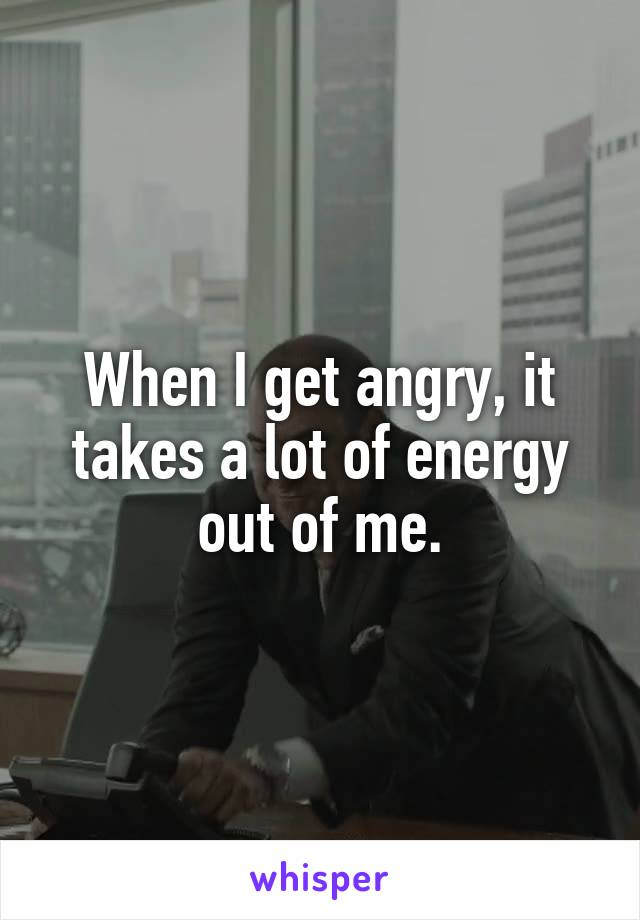 When I get angry, it takes a lot of energy out of me.