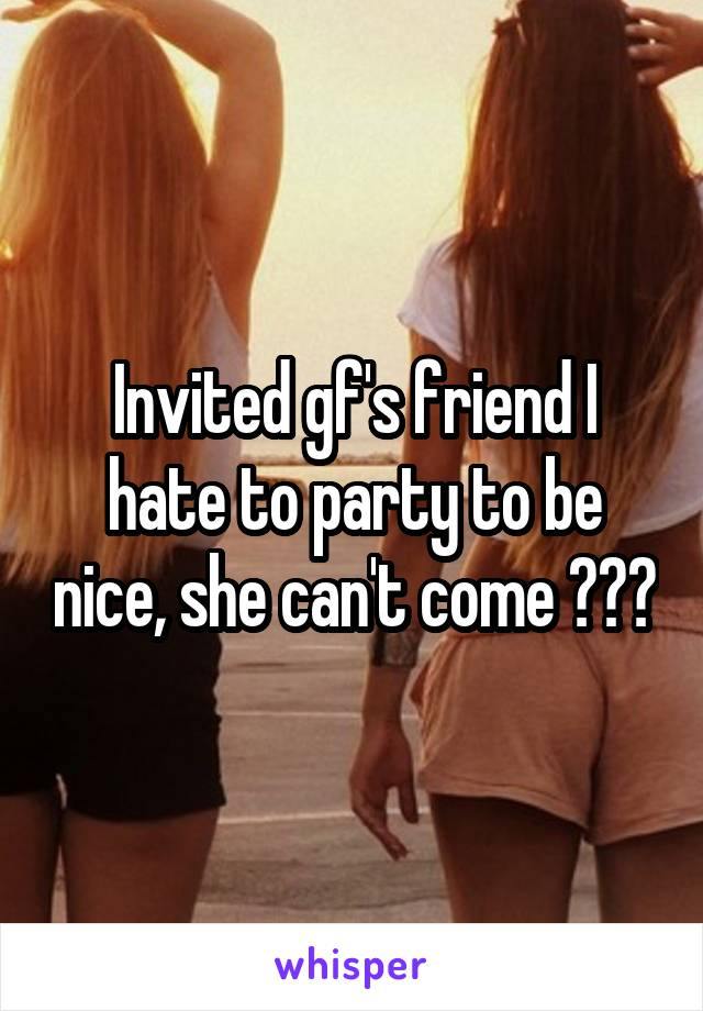 Invited gf's friend I hate to party to be nice, she can't come 👌👌👌