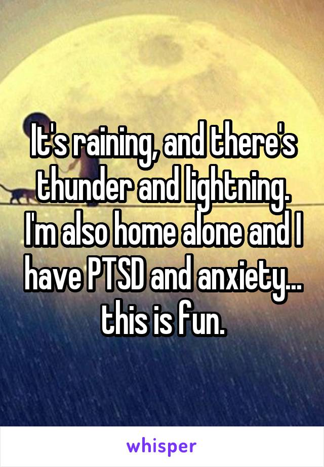 It's raining, and there's thunder and lightning. I'm also home alone and I have PTSD and anxiety... this is fun.
