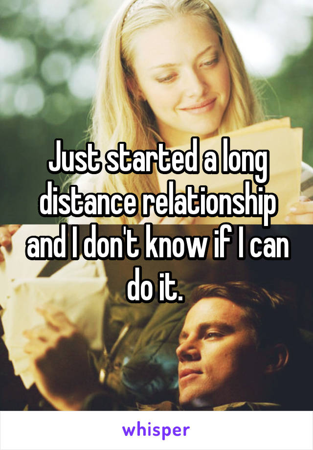 Just started a long distance relationship and I don't know if I can do it.