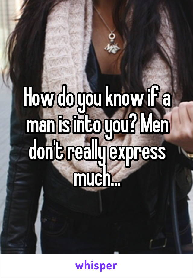 How do you know if a man is into you? Men don't really express much...