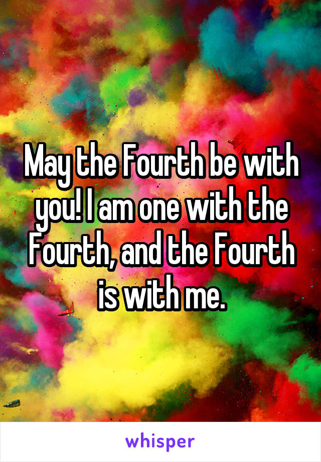 May the Fourth be with you! I am one with the Fourth, and the Fourth is with me.