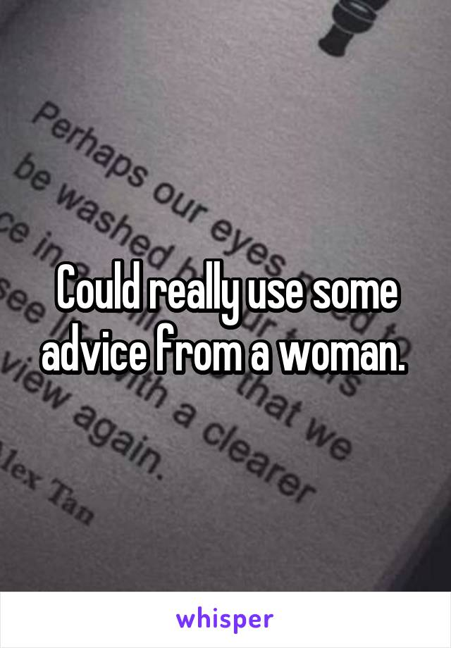 Could really use some advice from a woman.