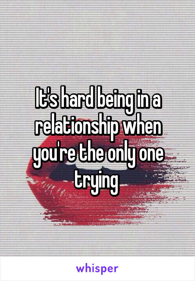 It's hard being in a relationship when you're the only one trying