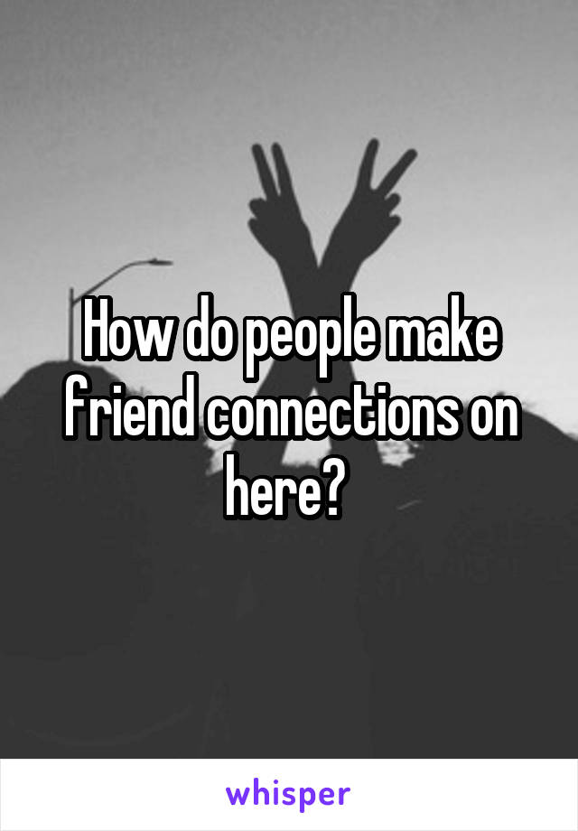 How do people make friend connections on here?
