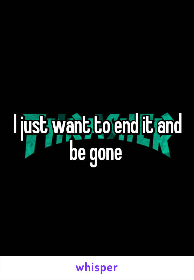 I just want to end it and be gone