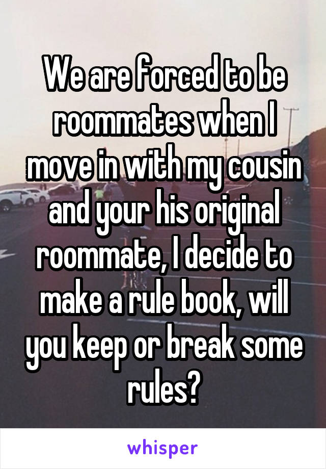 We are forced to be roommates when I move in with my cousin and your his original roommate, I decide to make a rule book, will you keep or break some rules?