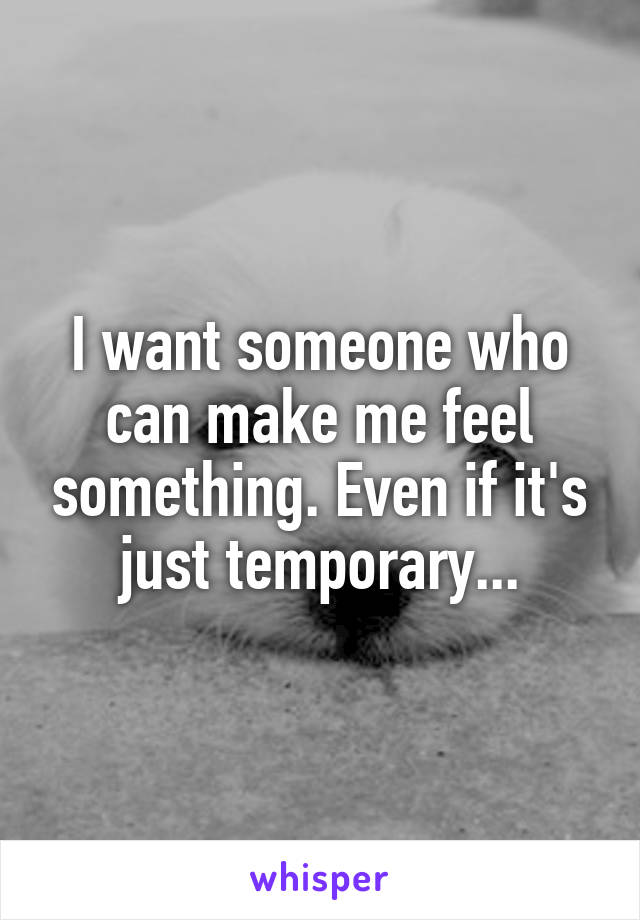 I want someone who can make me feel something. Even if it's just temporary...