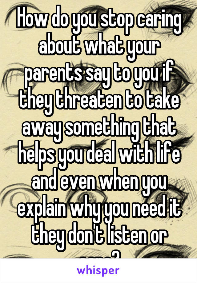 How do you stop caring about what your parents say to you if they threaten to take away something that helps you deal with life and even when you explain why you need it they don't listen or care?