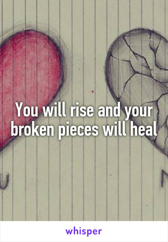 You will rise and your broken pieces will heal